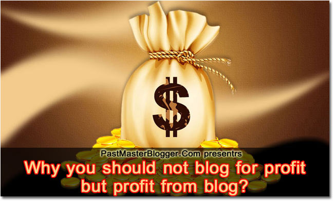 Why should you not blog for profit but profit from blog?