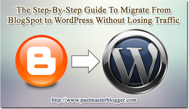The Step-By-Step Guide To Migrate From Blogger to WordPress Without Losing Traffic